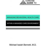 Concise Guide to Managing Behavioral Health Care Within a Managed Care Environment by Michael Isaiah Bennett