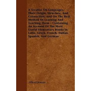 A Treatise On Languages, Their Origin, Structure, And Connection; And On The Best Method Of Learning And Teaching Them - Containing An Account Of The Most Useful Elementary Books In Latin, Greek, French, Italian, Spanish, And German by Alfred Jenour