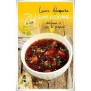 24 De Retete Supe Si Ciorbe Delicioase Si Usor De Preparat - Laura Adamache