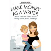 Make Money as a Writer - How to Make a Full-Time Income Writing Articles, Books, and Blogs (Mogul Mom Work-at-Home Book Series) by Moretti Sarah