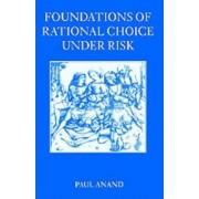 Foundations of Rational Choice Under Risk by Paul Anand
