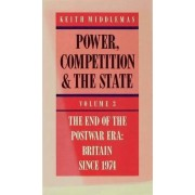 Power, Competition and the State: End of the Postwar Era - Britain Since 1974 v. 3 by Keith Middlemas