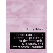 Introduction to the Literature of Europe in the Fifteenth, Sixteenth, and Seventeenth Centuries by Henry Hallam