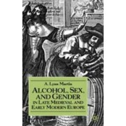 Alcohol, Sex, and Gender in Late Medieval and Early Modern Europe by A.Lynn Martin