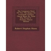 The Composers Point of View the Essays on Twentieth Century Choral Music by Those Who Wrote It by Robert Stephan Hines