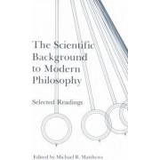 The Scientific Background to Modern Philosophy by Michael R. Matthews
