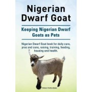 Nigerian Dwarf Goat. Keeping Nigerian Dwarf Goats as Pets. Nigerian Dwarf Goat Book for Daily Care, Pros and Cons, Raising, Training, Feeding, Housing and Health. by Peter Patterdale