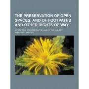 The Preservation of Open Spaces, and of Footpaths and Other Rights of Way; A Practical Treatise on the Law of the Subject by PH D Robert Hunter