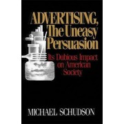 Advertising, The Uneasy Persuasion by Michael Schudson