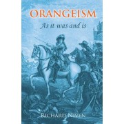 Orangeism as It Was and Is: A Concise History of the Rise and Progress of the Institution