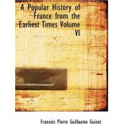 A Popular History of France from the Earliest Times Volume VI by Francois Pierre Guilaume Guizot