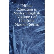 Home Education in Modern English: Volume 1 of Charlotte Mason's Series by Leslie Noelani Laurio