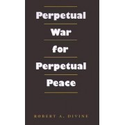 Perpetual War for Perpetual Peace by Robert A. Divine