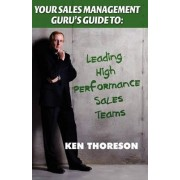 Your Sales Management Guru's Guide To. . . Leading High-Performance Sales Teams by Ken Thoreson