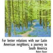 For Better Relations with Our Latin American Neighbors; A Journey to South America by Fellow in Development Economics Robert Bacon
