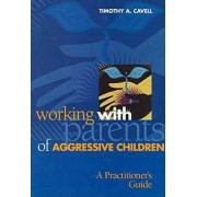 Working with Parents of Aggressive Children by Timothy A. Cavell