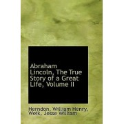 Abraham Lincoln: The True Story of a Great Life, Volume II by Herndon William Henry