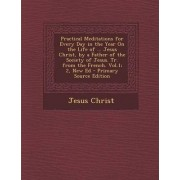 Practical Meditations for Every Day in the Year on the Life of ... Jesus Christ, by a Father of the Society of Jesus. Tr. from the French. Vol.1; 2, N by Jesus Christ