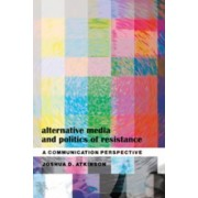 Alternative Media and Politics of Resistance by Joshua D. Atkinson