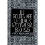 The Golden Age of Black Nationalism, 1850-1925 by Wilson Jeremiah Moses