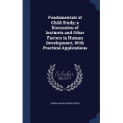 Fundamentals of Child Study; A Discussion of Instincts and Other Factors in Human Development, with Practical Applications