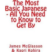 The Most Basic Japanese - All You Need to Know to Get by by James McGlasson