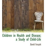 Children in Health and Disease; A Study of Child-Life by David Forsyth