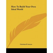 How to Build Your Own Ideal World by Christian D Larson