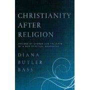 Christianity After Religion: The End of Church and the Birth of a New Spiritual Awakening by Diana Butler Bass