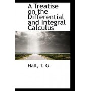 A Treatise on the Differential and Integral Calculus by Hall T G