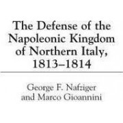 The Defense of the Napoleonic Kingdom of Northern Italy, 1813-1814 by George F. Nafziger