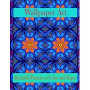 Wallpaper Art Beautiful Patterns to Color and Enjoy: Stress Therapy