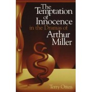The Temptation of Innocence in the Dramas of Arthur Miller by Terry Otten