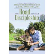 The Road to True Discipleship: A Comprehensive Guide to Spiritual Maturity Where We Will Be Certain That We Are in Complete Accord with God