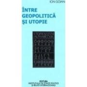 Intre geopolitica si utopie - Ion Goian