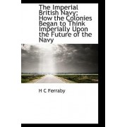 The Imperial British Navy; How the Colonies Began to Think Imperially Upon the Future of the Navy by H C Ferraby