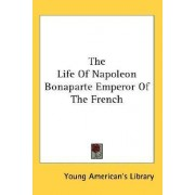 The Life of Napoleon Bonaparte Emperor of the French by American's Library Young American's Library