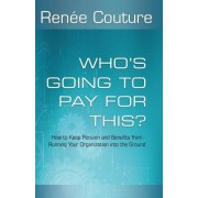 Who's Going to Pay for This?: How to Keep Pension and Benefits from Running Your Organization Into the Ground