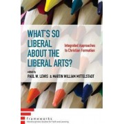 What's So Liberal about the Liberal Arts? by Paul W Lewis