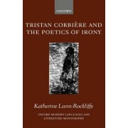 Tristan Corbiere and the Poetics of Irony by Fellow and Tutor in French Hertford College and Faculty Lecturer in French Katherine Lunn-Rockliffe