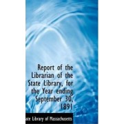 Report of the Librarian of the State Library, for the Year Ending September 30, 1891 by State Library of Massachusetts