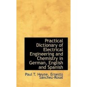 Practical Dictionary of Electrical Engineering and Chemistry in German, English and Spanish by Paul T Heyne