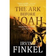 The Ark Before Noah: Decoding the Story of the Flood by Irving L. Finkel