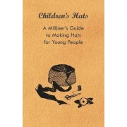 Children's Hats - A Milliner's Guide to Making Hats for Young People by Anon.