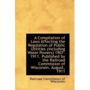 A Compilation of Laws Affecting the Regulation of Public Utilities (Including Water Powers) 1907-191 by Railroad Commission of Wisconsin