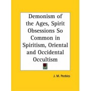 Demonism of the Ages, Spirit Obsessions So Common in Spiritism, Oriental and Occidental Occultism (1904) by J.M. Peebles