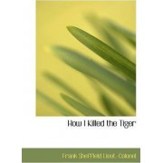 How I Killed the Tiger by Frank Sheffield Lieut -Colonel