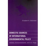 Domestic Sources of International Environmental Policy by Elizabeth R. DeSombre