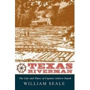 Texas Riverman, the Life and Times of Captain Andrew Smyth by Dr William Seale