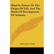 Mind in Nature or the Origin of Life, and the Mode of Development of Animals by Henry James Clark